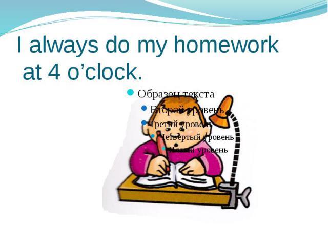 I always do my homework at 4 o'clock.