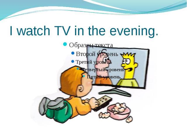 I watch TV in the evening.