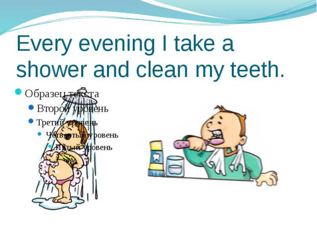 Every evening I take a shower and clean my teeth.
