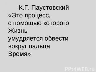 К.Г. Паустовский«Это процесс, с помощью которого Жизнь умудряется обвести вокруг