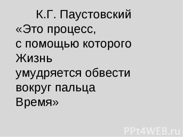 К.Г. Паустовский«Это процесс, с помощью которого Жизнь умудряется обвести вокруг пальца Время»