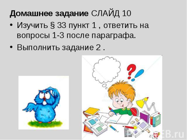 Домашнее задание СЛАЙД 10 Домашнее задание СЛАЙД 10 Изучить § 33 пункт 1 , ответить на вопросы 1-3 после параграфа.Выполнить задание 2 .