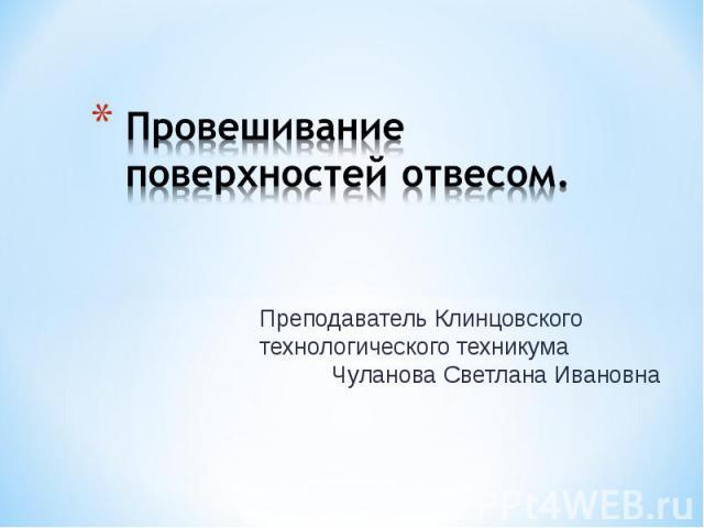 Провешивание поверхностей отвесомПреподаватель Клинцовского технологического техникума Чуланова Светлана Ивановна