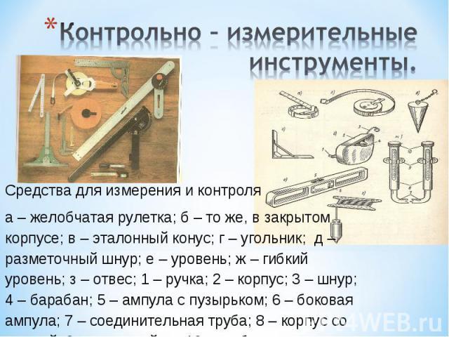 Контрольно – измерительные инструменты.Средства для измерения и контроля а – желобчатая рулетка; б – то же, в закрытом корпусе; в – эталонный конус; г – угольник; д – разметочный шнур; е – уровень; ж – гибкий уровень; з – отвес; 1 – ручка; 2 – корпу…