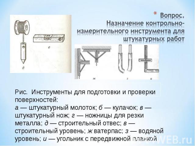 Вопрос.Назначение контрольно-измерительного инструмента для штукатурных работРис. Инструменты для подготовки и проверки поверхностей:а — штукатурный молоток; б — кулачок; в — штукатурный нож; г — ножницы для резки металла; д — строительный отвес; в …