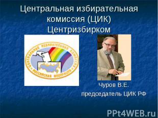 Центральная избирательная комиссия (ЦИК) Центризбирком Чуров В.Е. председатель Ц