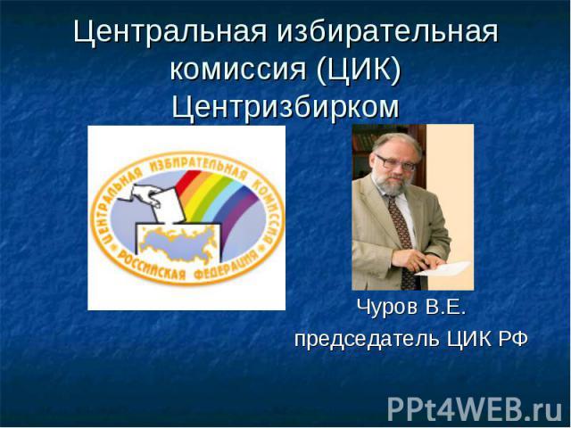 Центральная избирательная комиссия (ЦИК) Центризбирком Чуров В.Е. председатель ЦИК РФ