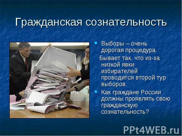 Гражданская сознательностьВыборы – очень дорогая процедура. Бывает так, что из-за низкой явки избирателей проводится второй тур выборов.Как граждане России должны проявлять свою гражданскую сознательность?