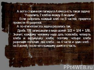 """А вот в старинном папирусе Ахмеса есть такая задача: \""""Разделить 7 хлебов между"""