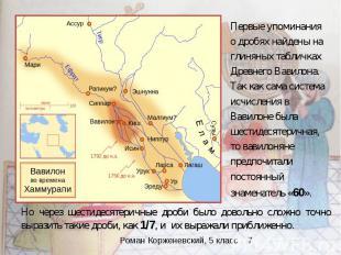 Первые упоминания о дробях найдены на глиняных табличках Древнего Вавилона. Так