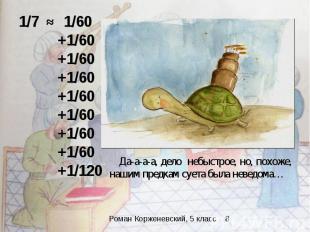 1/7 ≈ 1/60 +1/60 +1/60 +1/60 +1/60 +1/60 +1/60 +1/60 +1/120 Да-а-а-а, дело небыс