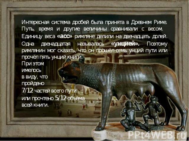 Интересная система дробей была принята в Древнем Риме. Путь, время и другие величины сравнивали с весом. Единицу веса «асс» римляне делили на двенадцать долей. Одна двенадцатая называлась «унцией». Поэтому римлянин мог сказать, что он прошёл семь ун…