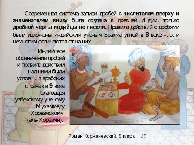 Современная система записи дробей с числителем вверху и знаменателем внизу была создана в древней Индии, только дробной черты индийцы не писали. Правила действий с дробями были изложены индийским учёным Брахмагуптой в 8 веке н. э. и немногим отличаю…