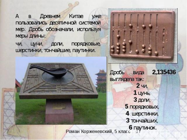 А в Древнем Китае уже пользовались десятичной системой мер. Дробь обозначали, используя меры длины: чи, цуни, доли, порядковые, шерстинки, тончайшие, паутинки. Дробь вида 2,135436 выглядела так: 2 чи, 1 цунь, 3 доли, 5 порядковых, 4 шерстинки, 3 тон…