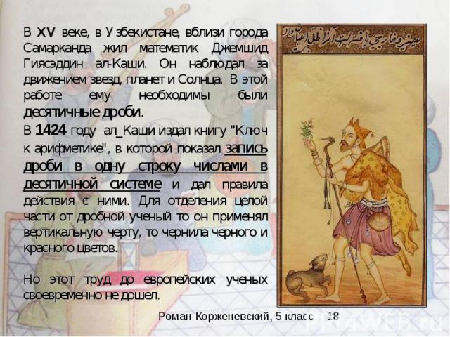 В XV веке, в Узбекистане, вблизи города Самарканда жил математик Джемшид Гиясэддин ал-Каши. Он наблюдал за движением звезд, планет и Солнца. В этой работе ему необходимы были десятичные дроби. В 1424 году ал_Каши издал книгу \
