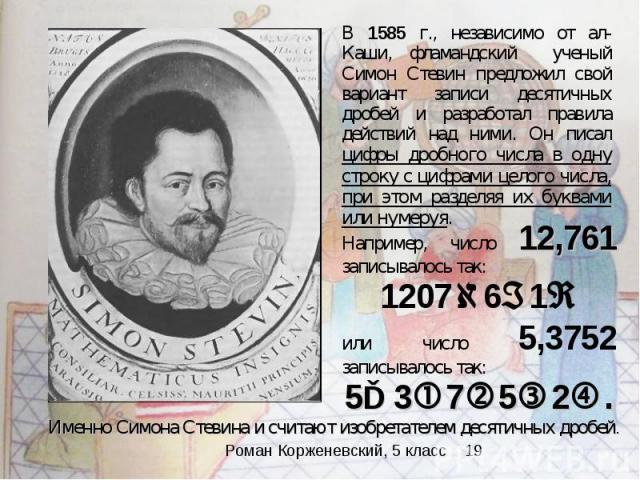 В 1585 г., независимо от ал-Каши, фламандский ученый Симон Стевин предложил свой вариант записи десятичных дробей и разработал правила действий над ними. Он писал цифры дробного числа в одну строку с цифрами целого числа, при этом разделяя их буквам…