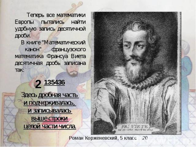 Теперь все математики Европы пытались найти удобную запись десятичной дроби. В книге \