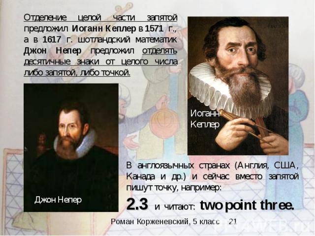 Отделение целой части запятой предложил Иоганн Кеплер в 1571 г., а в 1617 г. шотландский математик Джон Непер предложил отделять десятичные знаки от целого числа либо запятой, либо точкой. В англоязычных странах (Англия, США, Канада и др.) и сейчас …