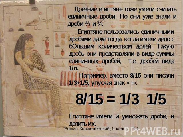 Древние египтяне тоже умели считать единичные дроби. Но они уже знали и дроби ⅔ и ѕ. Египтяне пользовались единичными дробями даже тогда, когда имели дело с бОльшим количеством долей. Такую дробь они представляли в виде суммы единичных дробей, т.е. …