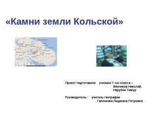 «Камни земли Кольской»Проект подготовили ученики 7 «о» класса – Вязников Николай