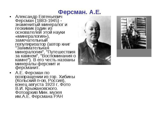 """Ферсман. А.Е.Александр Евгеньевич Ферсман (1883-1945) - знаменитый минералог и геохимик (один из основателей этой науки «минералогия»), замечательный популяризатор (автор книг """"Занимательная минералогия"""", """"Путешествия за камнем"""",…"""
