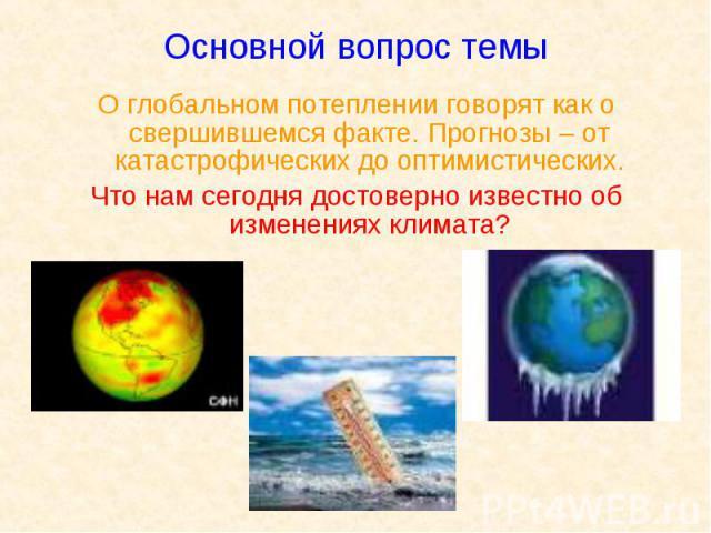Основной вопрос темы О глобальном потеплении говорят как о свершившемся факте. Прогнозы – от катастрофических до оптимистических. Что нам сегодня достоверно известно об изменениях климата?