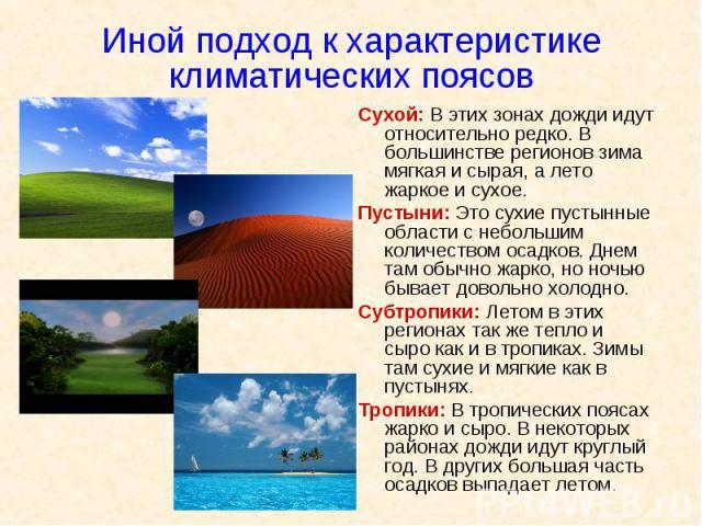 Иной подход к характеристике климатических поясов Сухой: В этих зонах дожди идут относительно редко. В большинстве регионов зима мягкая и сырая, а лето жаркое и сухое. Пустыни: Это сухие пустынные области с небольшим количеством осадков. Днем там об…
