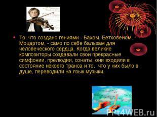 То, что создано гениями - Бахом, Бетховеном, Моцартом, - само по себе бальзам дл