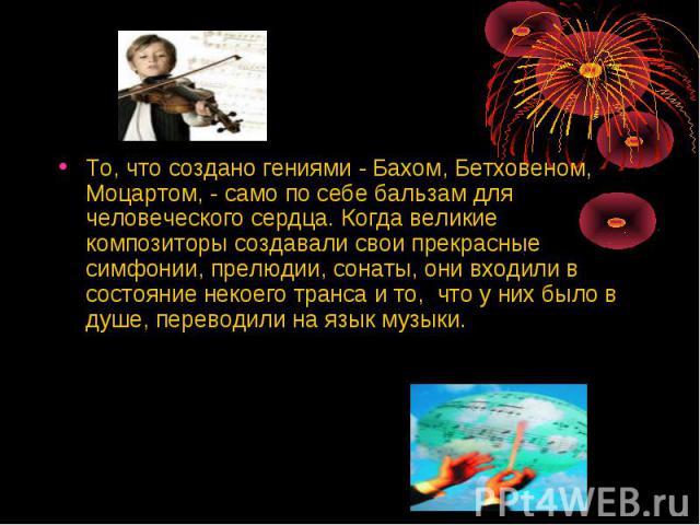 То, что создано гениями - Бахом, Бетховеном, Моцартом, - само по себе бальзам для человеческого сердца. Когда великие композиторы создавали свои прекрасные симфонии, прелюдии, сонаты, они входили в состояние некоего транса и то, что у них было в душ…