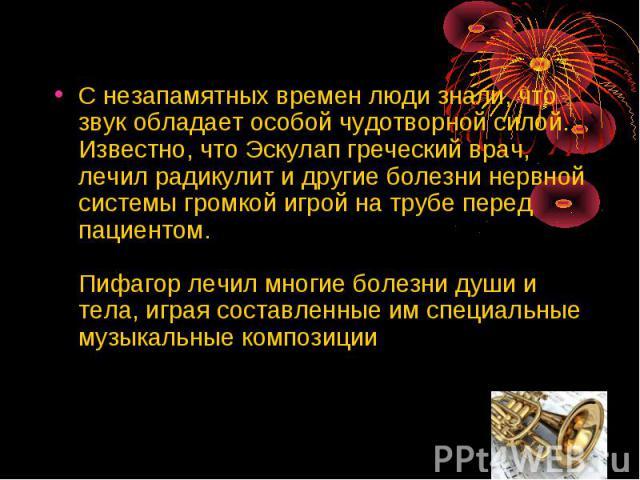 С незапамятных времен люди знали, что звук обладает особой чудотворной силой. Известно, что Эскулап греческий врач, лечил радикулит и другие болезни нервной системы громкой игрой на трубе перед пациентом. Пифагор лечил многие болезни души и тела, иг…