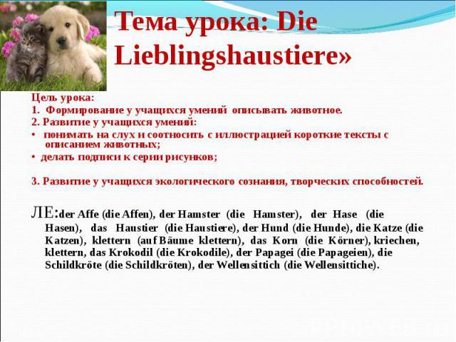 Тема урока: Die Lieblingshaustiere» Цель урока: 1. Формирование у учащихся умений описывать животное. 2. Развитие у учащихся умений: • понимать на слух и соотносить с иллюстрацией короткие тексты с описанием животных; • делать подписи к серии рисунк…