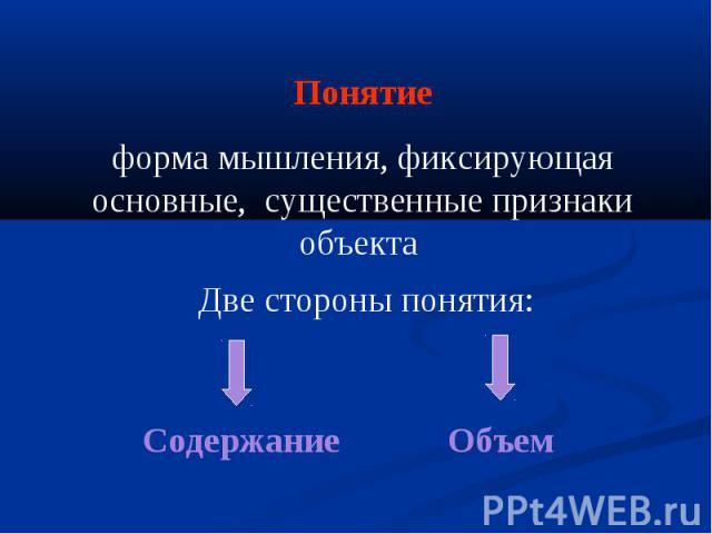 Понятие форма мышления, фиксирующая основные, существенные признаки объекта Две стороны понятия: Объем Содержание
