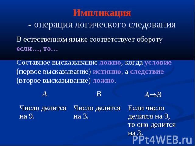 Импликация - операция логического следования В естественном языке соответствует обороту если…, то… Составное высказывание ложно, когда условие (первое высказывание) истинно, а следствие (второе высказывание) ложно. Если число делится на 9, то оно де…