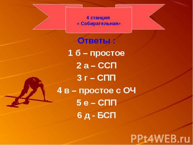 Ответы :1 б – простое2 а – ССП3 г – СПП4 в – простое с ОЧ5 е – СПП6 д - БСП