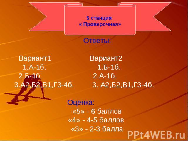 Ответы:Ответы: Вариант1 Вариант2 1.А-1б. 1.Б-1б. 2.Б-1б. 2.А-1б.3.А2,Б2,В1,Г3-4б. 3. А2,Б2,В1,Г3-4б. Оценка:«5» - 6 баллов«4» - 4-5 баллов «3» - 2-3 балла