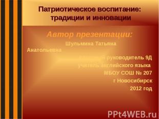 Патриотическое воспитание: традиции и инновации Автор презентации: Шульмина Тать