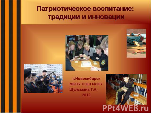 Патриотическое воспитание: традиции и инновации г.Новосибирск МБОУ СОШ №207 Шульмина Т.А. 2012
