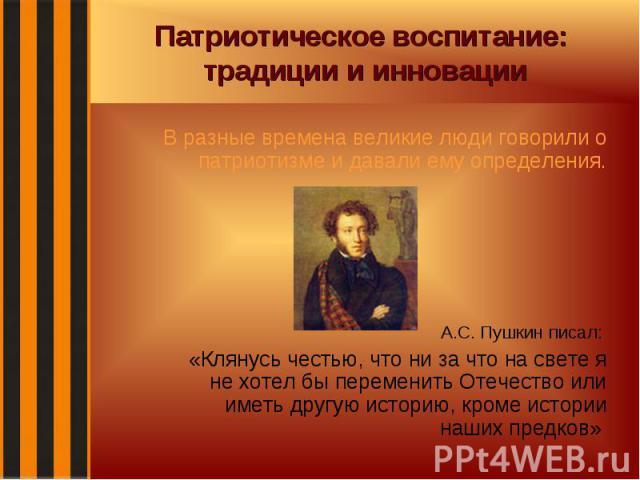 Патриотическое воспитание: традиции и инновации В разные времена великие люди говорили о патриотизме и давали ему определения. А.С. Пушкин писал: «Клянусь честью, что ни за что на свете я не хотел бы переменить Отечество или иметь другую историю, кр…