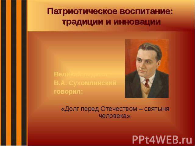 Патриотическое воспитание: традиции и инновации Великий педагог В.А. Сухомлинский говорил: «Долг перед Отечеством – святыня человека».