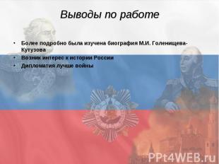 Выводы по работе Более подробно была изучена биография М.И. Голенищева-Кутузова