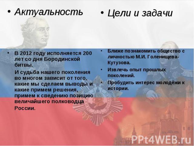 Актуальность В 2012 году исполняется 200 лет со дня Бородинской битвы. И судьба нашего поколения во многом зависит от того, какие мы сделаем выводы и какие примем решения, примем к сведению позицию величайшего полководца России. Цели и задачи Ближе …