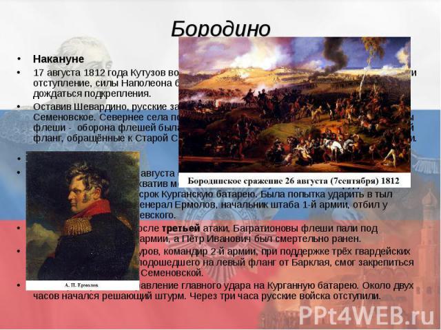 Бородино Накануне 17 августа 1812 года Кутузов возглавил русские войска. Он приказал войскам вести отступление, силы Наполеона были выше, и Михаил Илларионович решил дождаться подкрепления. Оставив Шевардино, русские заново переоборудовали левый фла…