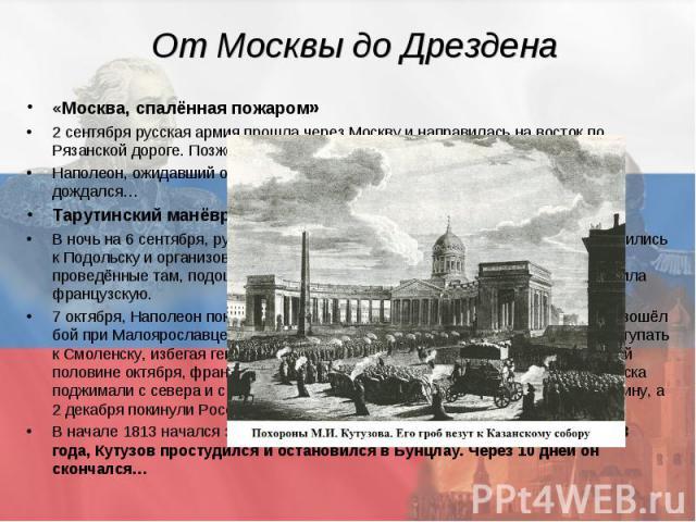 От Москвы до Дрездена «Москва, спалённая пожаром» 2 сентября русская армия прошла через Москву и направилась на восток по Рязанской дороге. Позже отдали приказ сжечь город. Наполеон, ожидавший от русских переговоров и мирных договоров, так и не дожд…