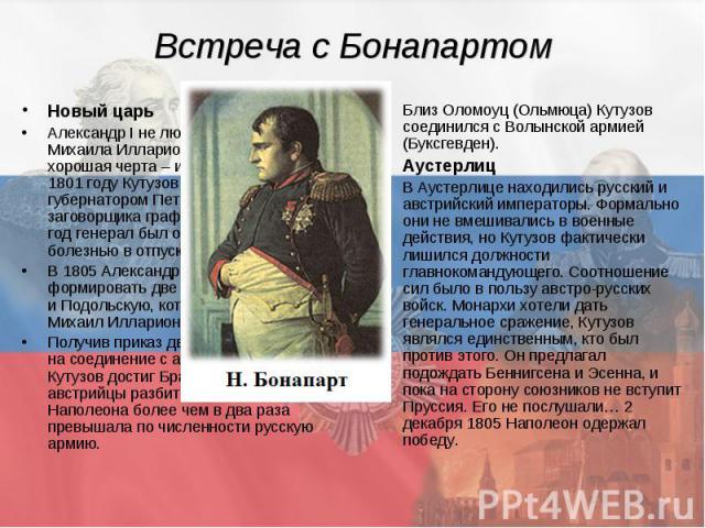 Встреча с Бонапартом Новый царь Александр I не любил Кутузова. Но у Михаила Илларионовича была хорошая черта – исполнительность. В 1801 году Кутузов назначен военным губернатором Петербурга, вместо заговорщика графа Палена, но через год генерал был …