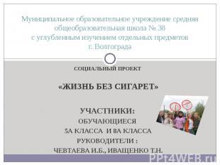 СОЦИАЛЬНЫЙ ПРОЕКТ «ЖИЗНЬ БЕЗ СИГАРЕТ» УЧАСТНИКИ: ОБУЧАЮЩИЕСЯ 5А КЛАССА И 8А КЛАС