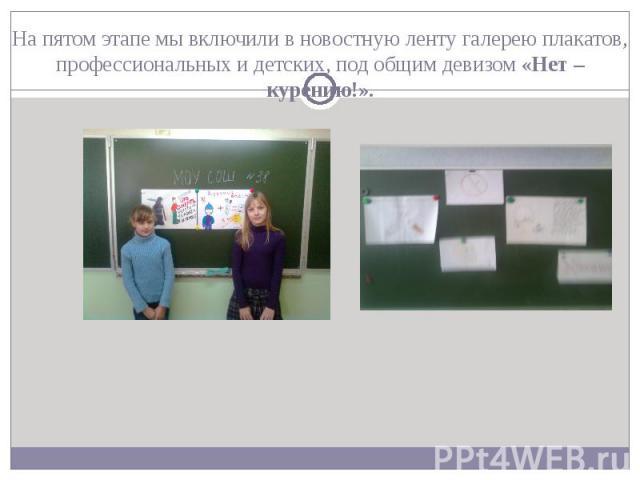 На пятом этапе мы включили в новостную ленту галерею плакатов, профессиональных и детских, под общим девизом «Нет – курению!».