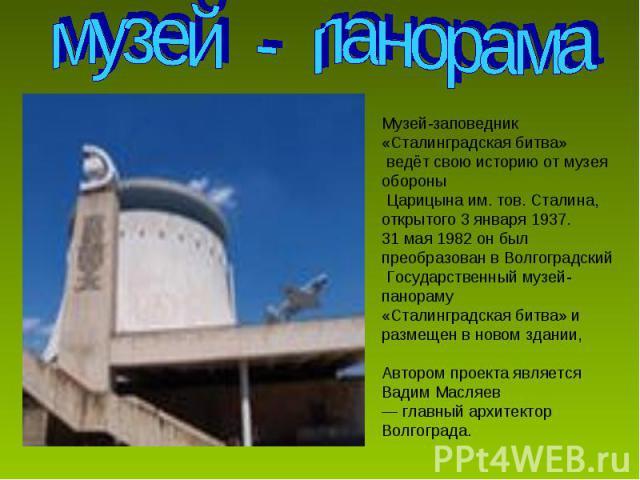 Музей-заповедник «Сталинградская битва» ведёт свою историю от музея обороны Царицына им. тов. Сталина, открытого 3 января 1937. 31 мая 1982 он был преобразован в Волгоградский Государственный музей-панораму «Сталинградская битва» и размещен в новом …