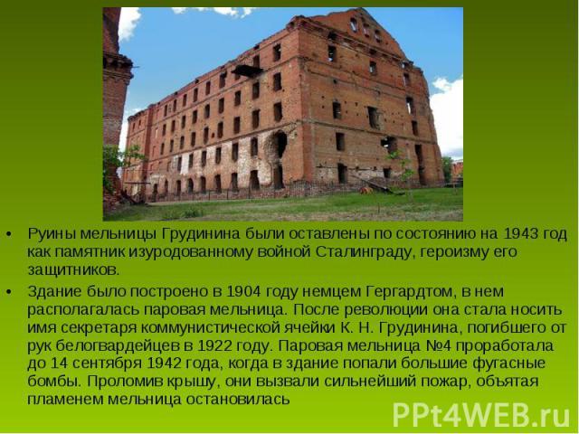 Руины мельницы Грудинина были оставлены по состоянию на 1943 год как памятник изуродованному войной Сталинграду, героизму его защитников. Здание было построено в 1904 году немцем Гергардтом, в нем располагалась паровая мельница. После революции она …
