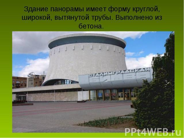 Здание панорамы имеет форму круглой, широкой, вытянутой трубы. Выполнено из бетона.