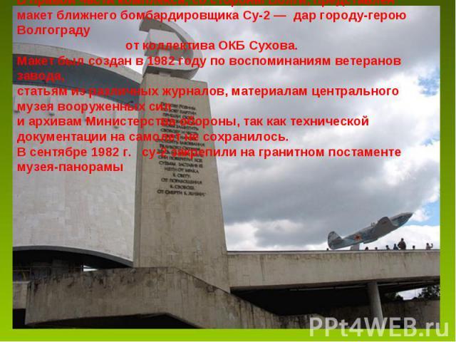 В правой части комплекса, со стороны Волги, представлен макет ближнего бомбардировщика Су-2 — дар городу-герою Волгограду от коллектива ОКБ Сухова. Макет был создан в 1982 году по воспоминаниям ветеранов завода, статьям из различных журналов, матери…